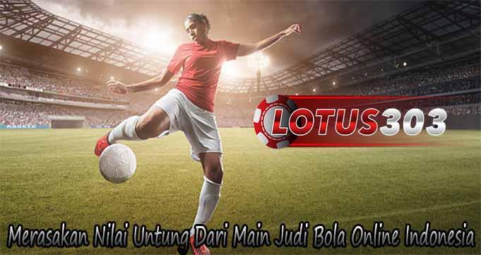 Merasakan Nilai Untung Dari Main Judi Bola Online Indonesia
